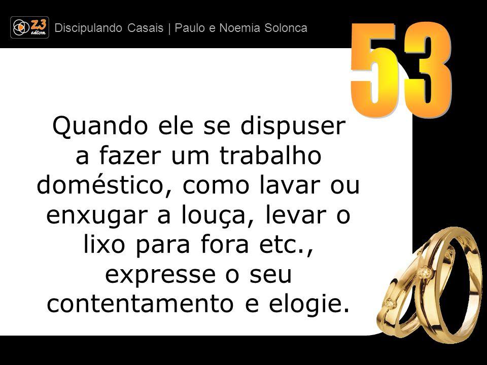 Discipulando Casais | Paulo e Noemia Solonca Quando ele se dispuser a fazer um trabalho doméstico, como lavar ou enxugar a louça, levar o lixo para fora etc., expresse o seu contentamento e elogie.