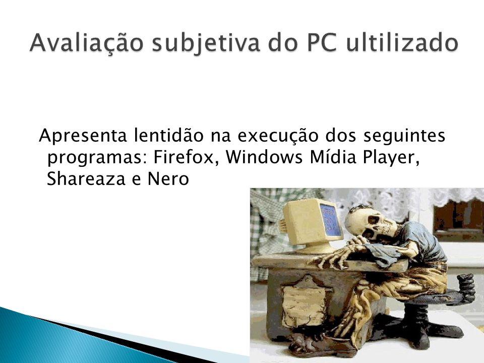Apresenta lentidão na execução dos seguintes programas: Firefox, Windows Mídia Player, Shareaza e Nero