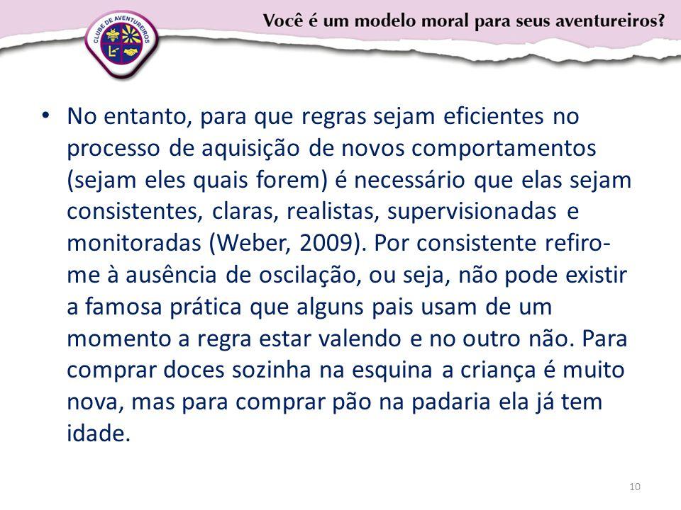No entanto, para que regras sejam eficientes no processo de aquisição de novos comportamentos (sejam eles quais forem) é necessário que elas sejam consistentes, claras, realistas, supervisionadas e monitoradas (Weber, 2009).