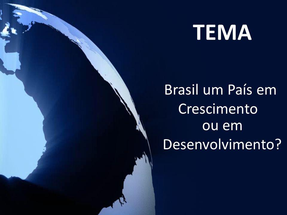 ou em Desenvolvimento? Brasil um País em Crescimento TEMA