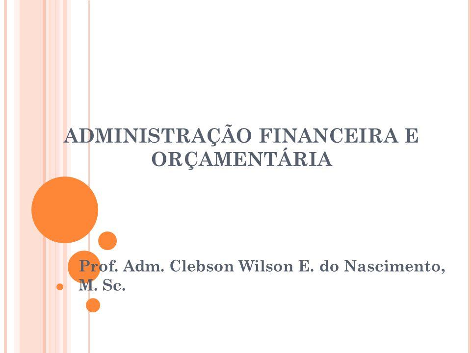 ADMINISTRAÇÃO FINANCEIRA E ORÇAMENTÁRIA Prof. Adm. Clebson Wilson E. do Nascimento, M. Sc.
