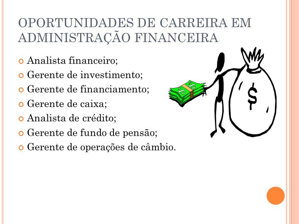OPORTUNIDADES DE CARREIRA EM ADMINISTRAÇÃO FINANCEIRA Analista financeiro; Gerente de investimento; Gerente de financiamento; Gerente de caixa; Analista de crédito; Gerente de fundo de pensão; Gerente de operações de câmbio.