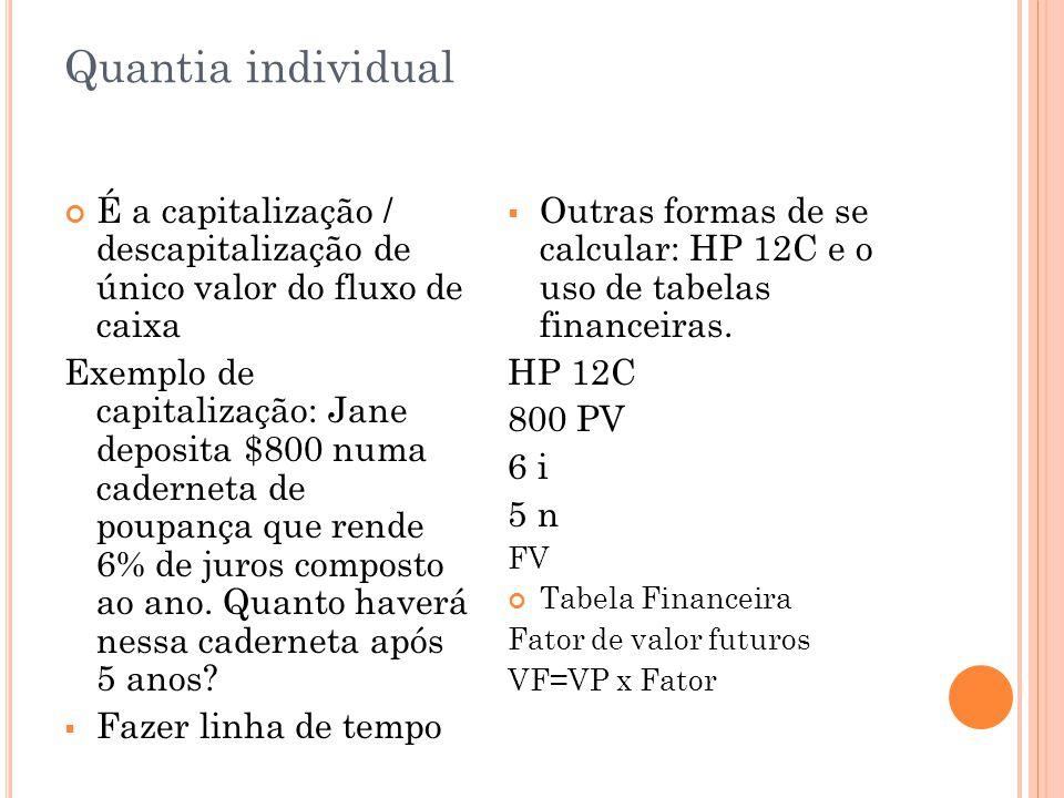 Quantia individual É a capitalização / descapitalização de único valor do fluxo de caixa Exemplo de capitalização: Jane deposita $800 numa caderneta de poupança que rende 6% de juros composto ao ano.