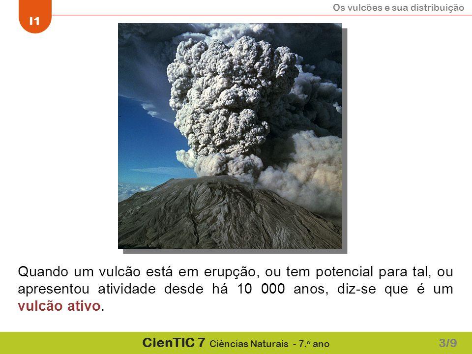 Os vulcões e sua distribuição I1 CienTIC 7 Ciências Naturais - 7. o ano Quando um vulcão está em erupção, ou tem potencial para tal, ou apresentou ati