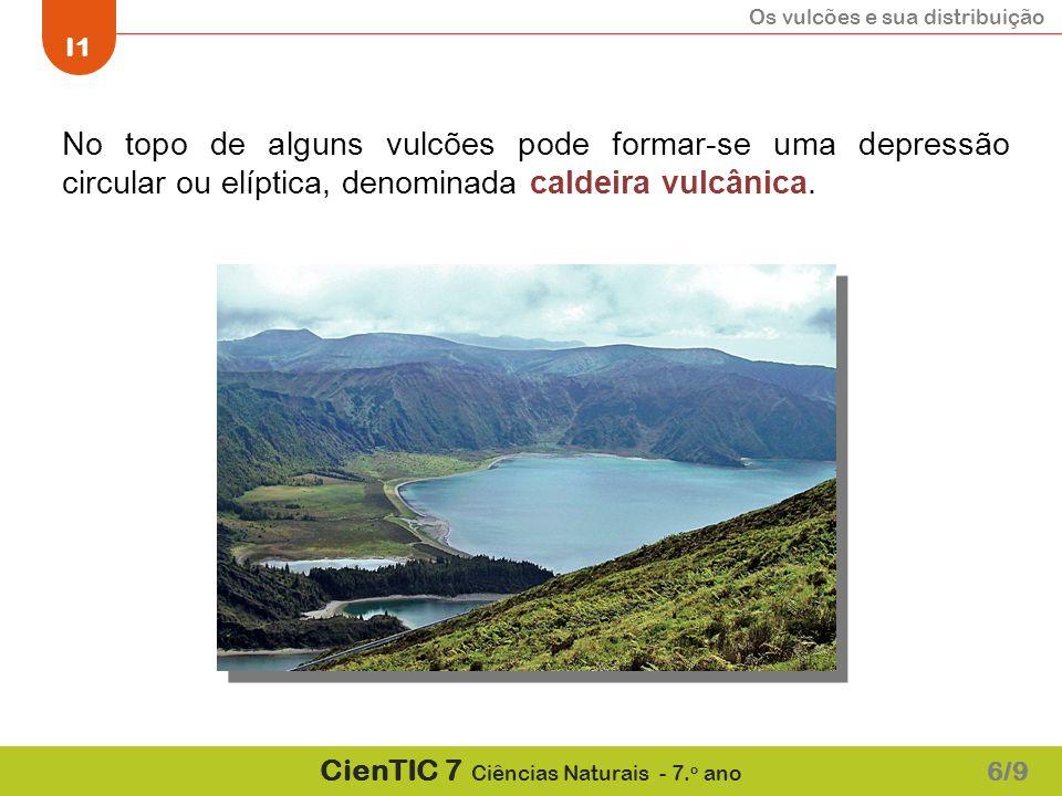 Os vulcões e sua distribuição I1 CienTIC 7 Ciências Naturais - 7. o ano No topo de alguns vulcões pode formar-se uma depressão circular ou elíptica, d