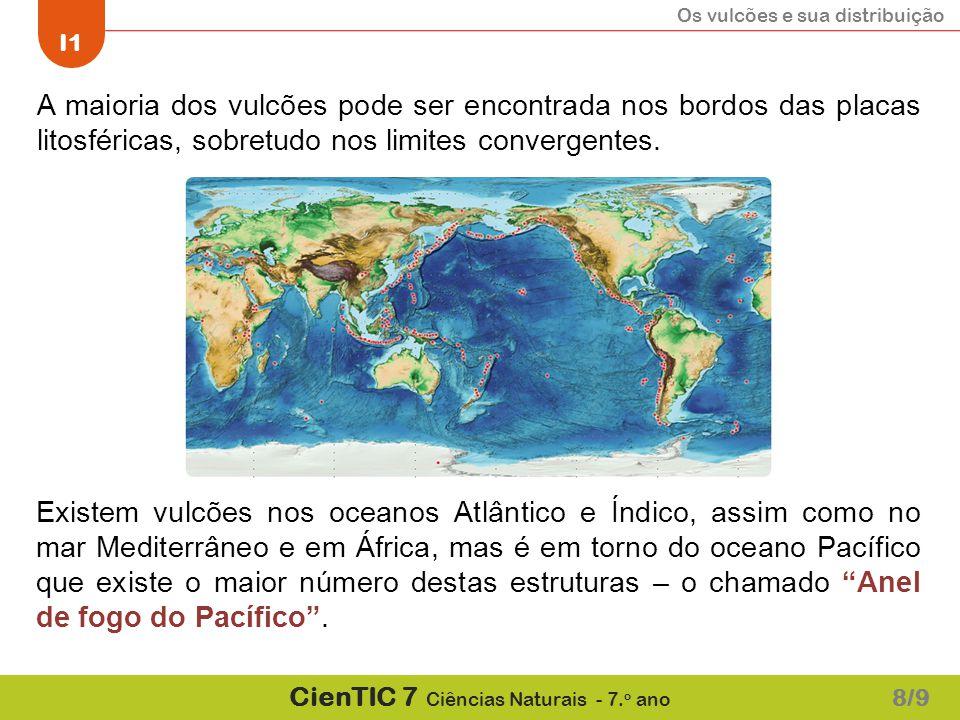 Os vulcões e sua distribuição I1 CienTIC 7 Ciências Naturais - 7. o ano A maioria dos vulcões pode ser encontrada nos bordos das placas litosféricas,