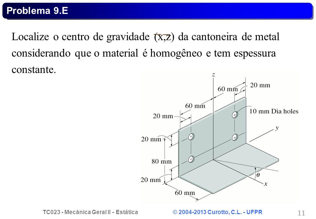 TC023 - Mecânica Geral II - Estática © 2004-2013 Curotto, C.L. - UFPR 11 Localize o centro de gravidade (x,z) da cantoneira de metal considerando que