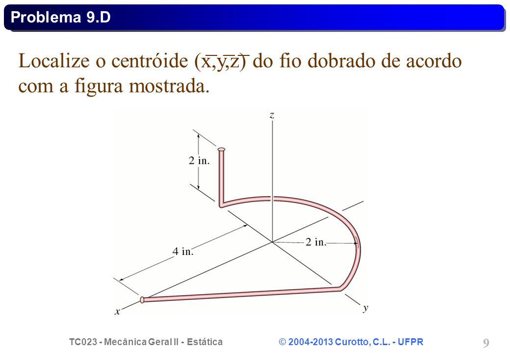 TC023 - Mecânica Geral II - Estática © 2004-2013 Curotto, C.L. - UFPR 9 Localize o centróide (x,y,z) do fio dobrado de acordo com a figura mostrada. P