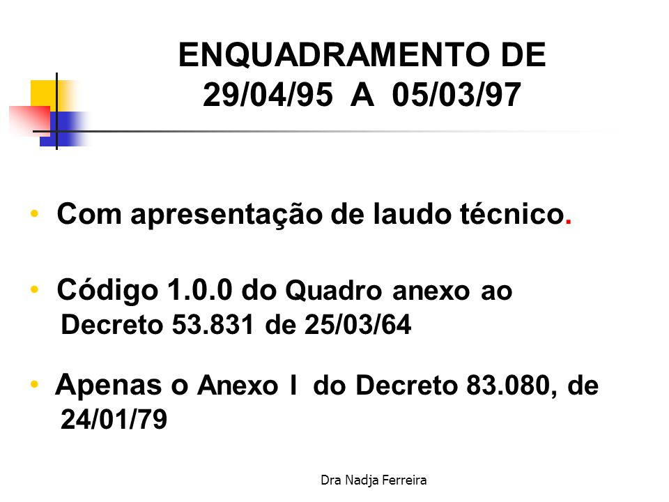 Dra Nadja Ferreira ENQUADRAMENTO ATÉ 28/04/95 Sem necessidade de laudo técnico Quadro anexo ao Decreto 53.831 de 25/03/64 Anexos I e II do Decreto 83.080, de 24/01/79