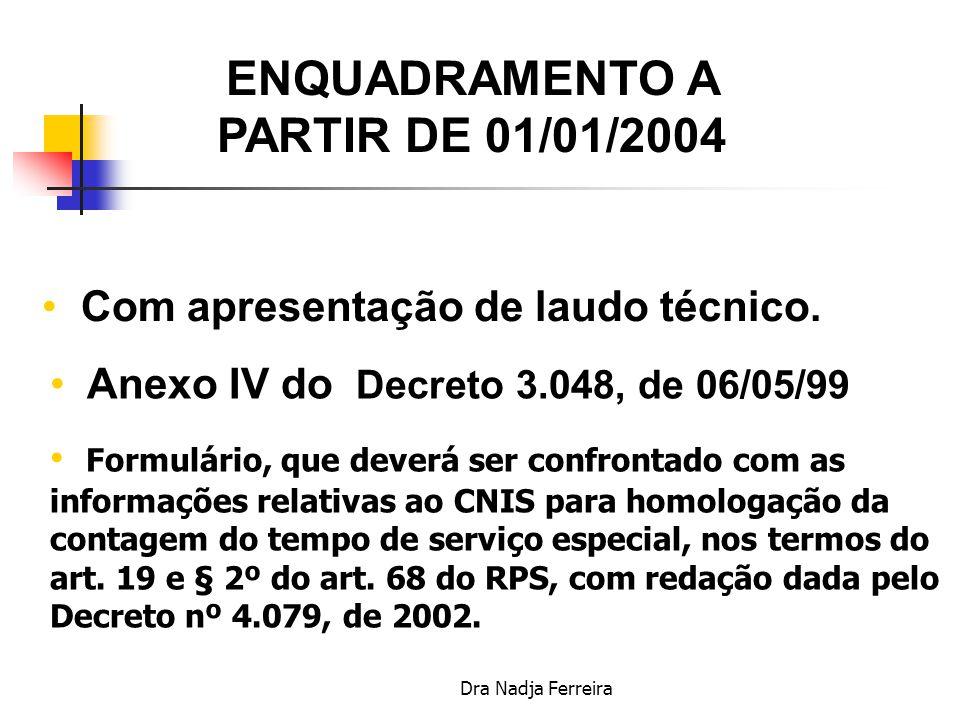 Dra Nadja Ferreira ENQUADRAMENTO A PARTIR DE 1998 a 31/12/2003 Com apresentação de laudo técnico Anexo IV do RPS, aprovado pelo Decreto nº 3.048, de 1999.