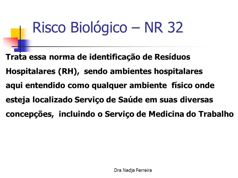 Dra Nadja Ferreira Risco Biológico – NR 32 NR 32 – Norma Regulamentadora de Segurança e Saúde no Trabalho em Serviços de Saúde aprovada em 29 de setembro pela Comissão Tripartite Paritária Permanente – CTPP - Portaria 485/2005 publicada no DOU de 16.11.2005, Seção 1, páginas 80 até 94