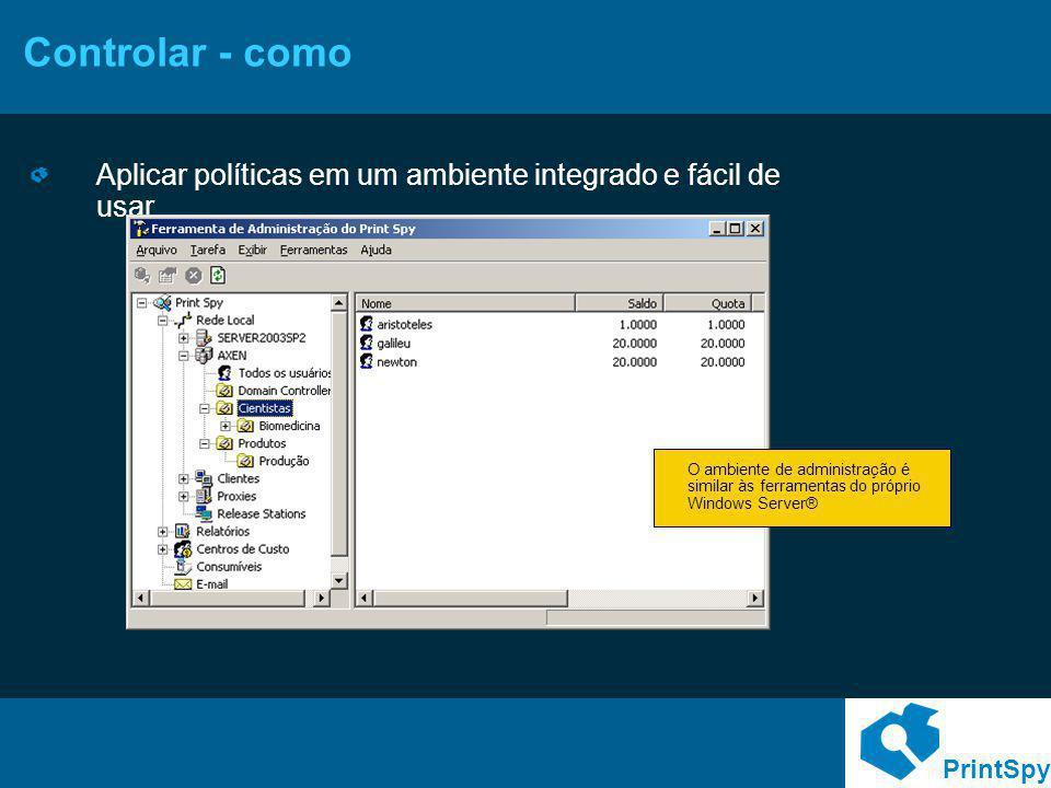 PrintSpy Controlar - como Aplicar políticas em um ambiente integrado e fácil de usar O ambiente de administração é similar às ferramentas do próprio W