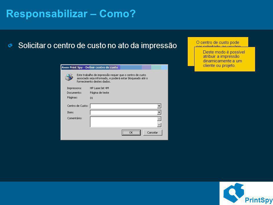 PrintSpy Responsabilizar – Como? Solicitar o centro de custo no ato da impressão O centro de custo pode ser solicitado ao usuário através de um popup