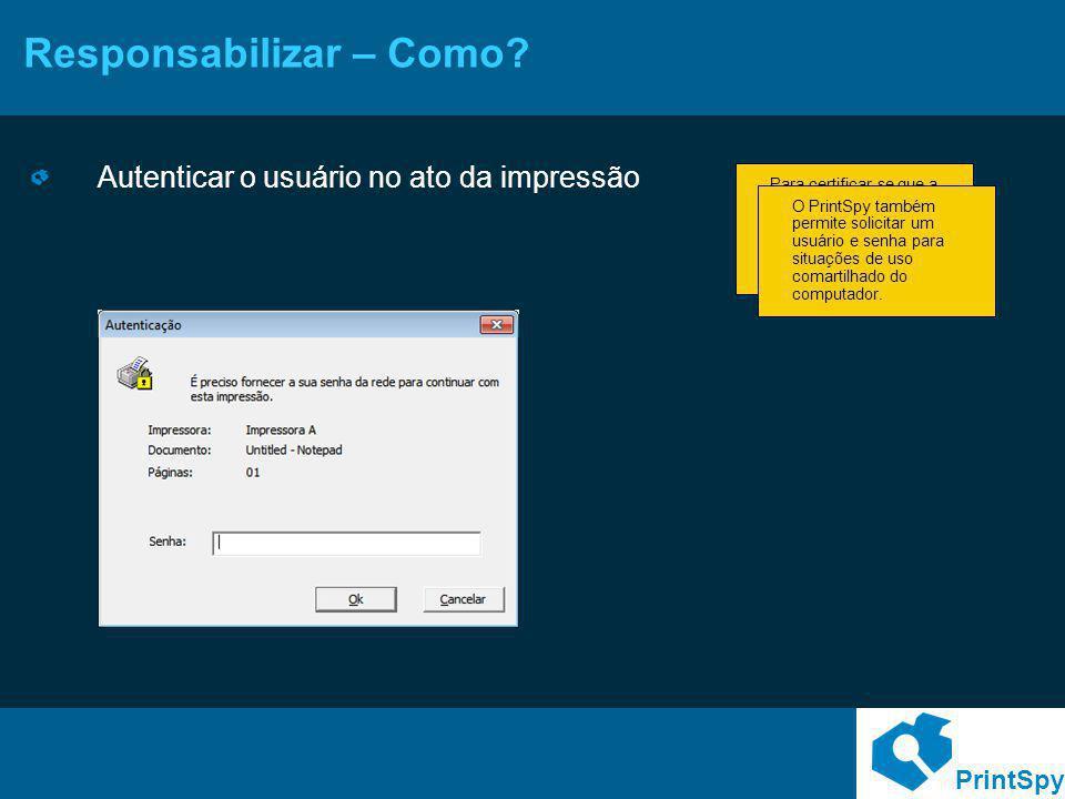 PrintSpy Responsabilizar – Como? Autenticar o usuário no ato da impressão Para certificar-se que a pessoa imprimindo no computador é o usuário atualme