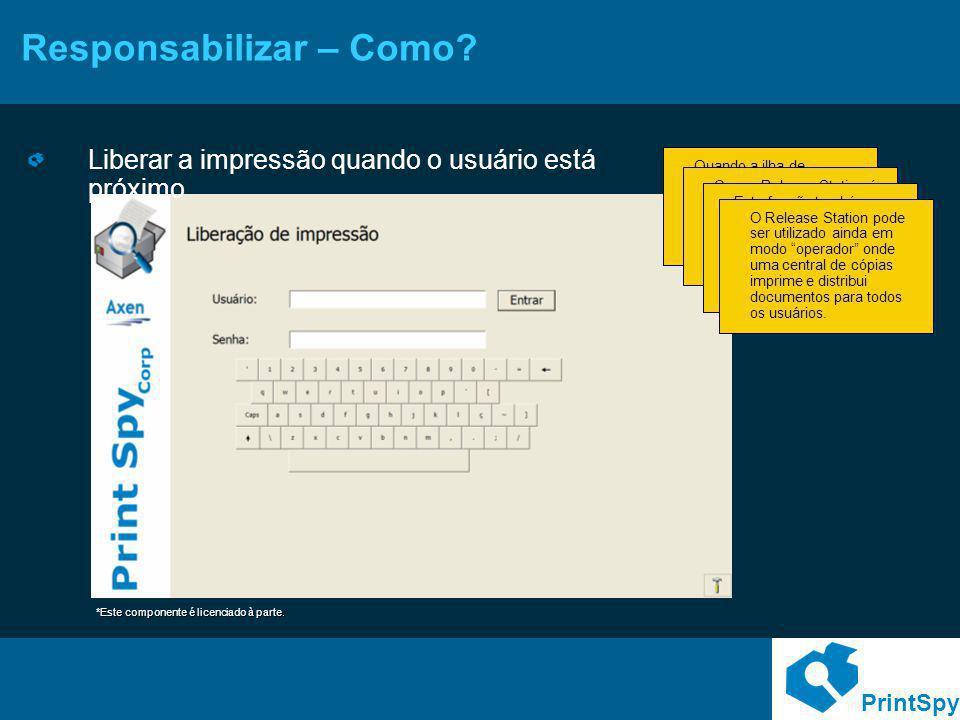 PrintSpy Responsabilizar – Como? Liberar a impressão quando o usuário está próximo Quando a ilha de impressão fica distante dos usuários é comum ocorr