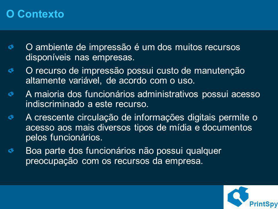 PrintSpy O Contexto O ambiente de impressão é um dos muitos recursos disponíveis nas empresas. O recurso de impressão possui custo de manutenção altam