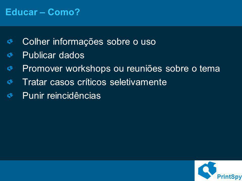 PrintSpy Educar – Como? Colher informações sobre o uso Publicar dados Promover workshops ou reuniões sobre o tema Tratar casos críticos seletivamente