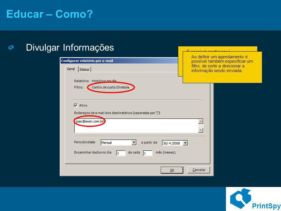PrintSpy Educar – Como? Divulgar Informações É possível configurar o encaminhamento automático de relatórios por e-mail para usuários, facilitando a d