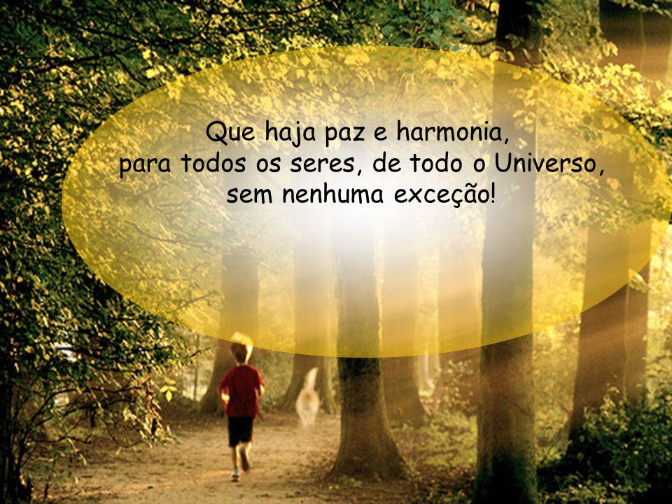 Que haja paz e harmonia, para todos os seres, de todo o Universo, sem nenhuma exceção!