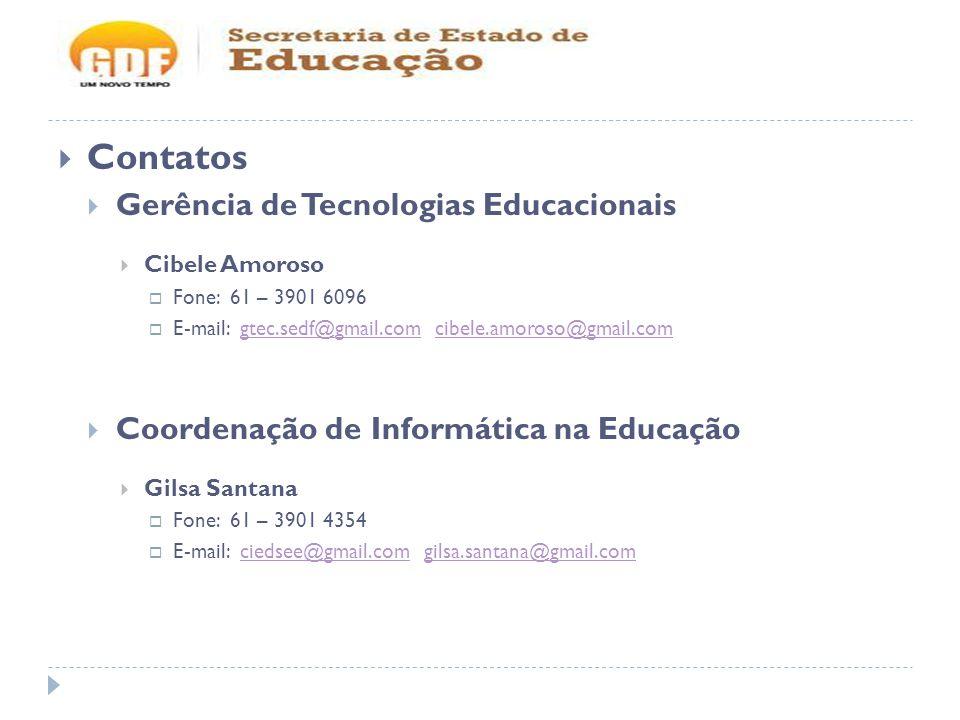 Contatos Gerência de Tecnologias Educacionais Cibele Amoroso Fone: 61 – 3901 6096 E-mail: gtec.sedf@gmail.com cibele.amoroso@gmail.comgtec.sedf@gmail.comcibele.amoroso@gmail.com Coordenação de Informática na Educação Gilsa Santana Fone: 61 – 3901 4354 E-mail: ciedsee@gmail.com gilsa.santana@gmail.comciedsee@gmail.comgilsa.santana@gmail.com