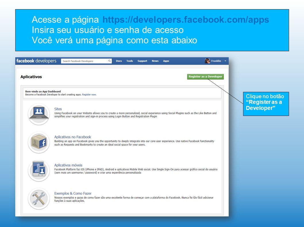 Acesse a página https://developers.facebook.com/apps Insira seu usuário e senha de acesso Você verá uma página como esta abaixo Clique no botão Register as a Developer