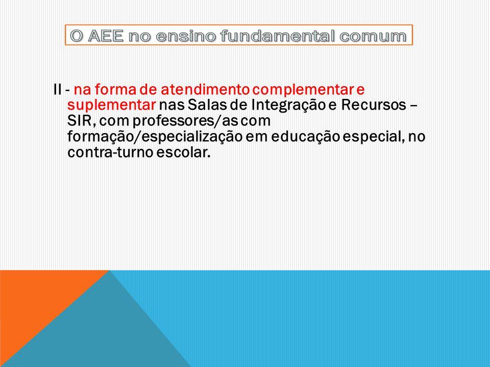 II - na forma de atendimento complementar e suplementar nas Salas de Integração e Recursos – SIR, com professores/as com formação/especialização em ed