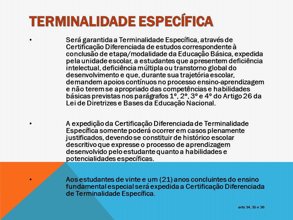 Será garantida a Terminalidade Específica, através de Certificação Diferenciada de estudos correspondente à conclusão de etapa/modalidade da Educação