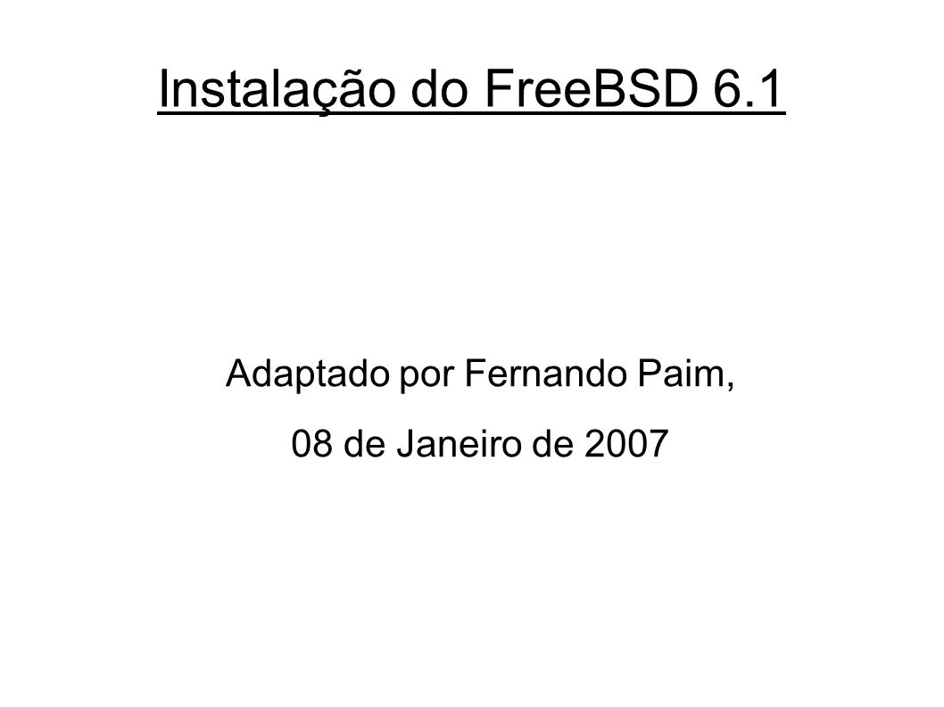 Instalação do FreeBSD 6.1 #cd /usr/src #mergemaster -p #make installworld #mergemaster #reboot