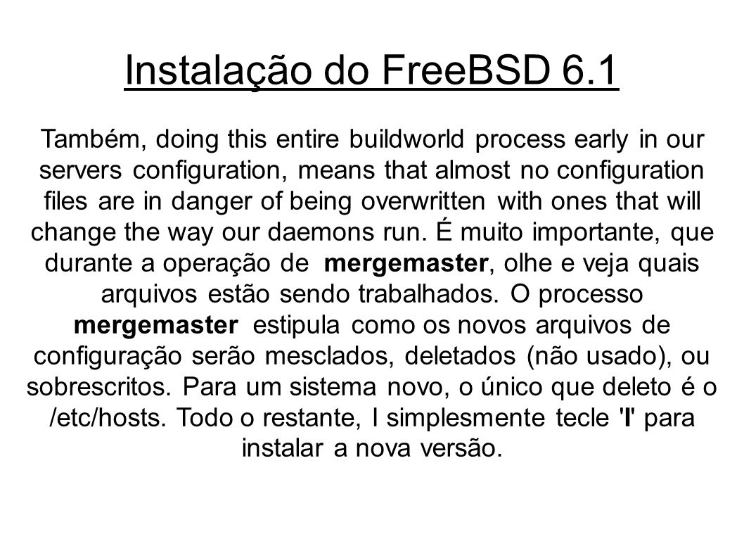 Instalação do FreeBSD 6.1 Também, doing this entire buildworld process early in our servers configuration, means that almost no configuration files are in danger of being overwritten with ones that will change the way our daemons run.