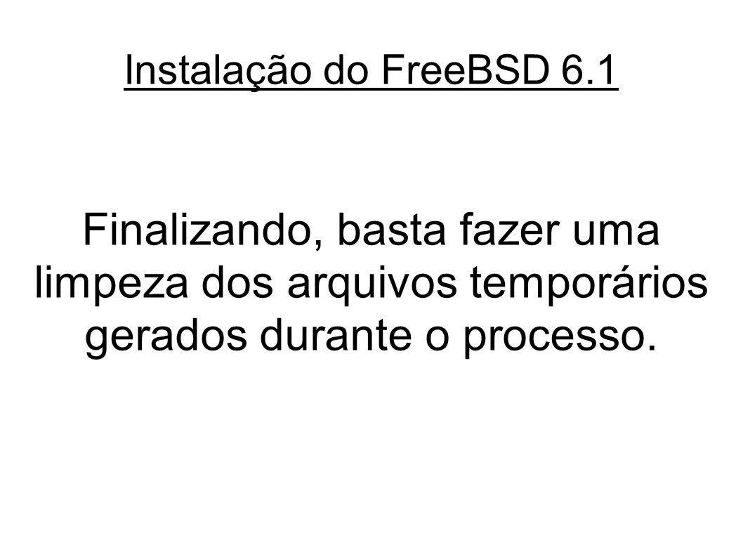 Instalação do FreeBSD 6.1 Finalizando, basta fazer uma limpeza dos arquivos temporários gerados durante o processo.