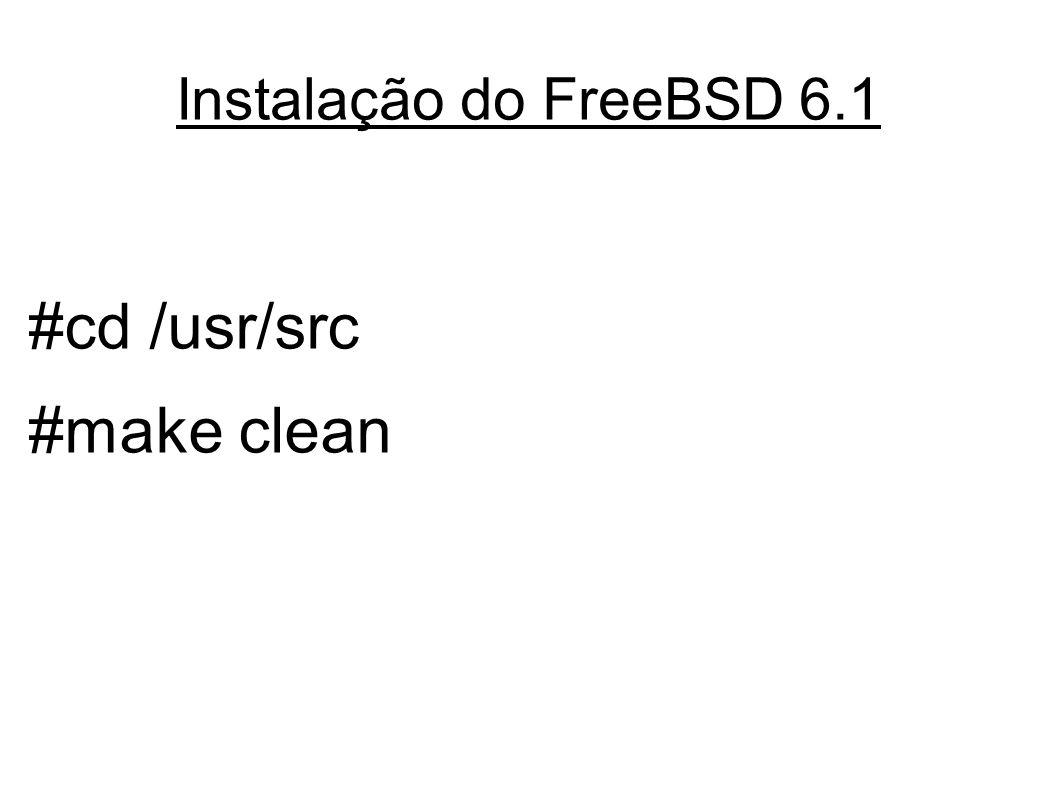 Instalação do FreeBSD 6.1 #cd /usr/src #make clean