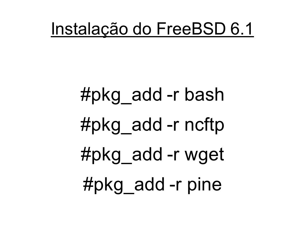 Instalação do FreeBSD 6.1 #pkg_add -r bash #pkg_add -r ncftp #pkg_add -r wget #pkg_add -r pine