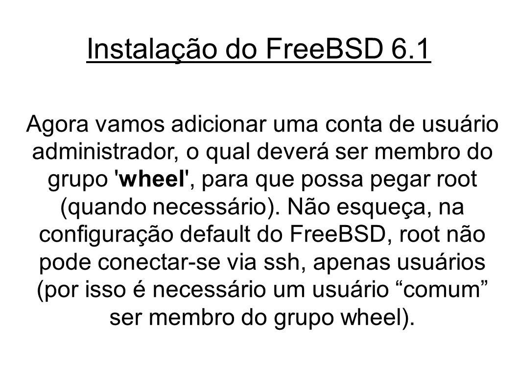 Instalação do FreeBSD 6.1 Agora vamos adicionar uma conta de usuário administrador, o qual deverá ser membro do grupo wheel , para que possa pegar root (quando necessário).