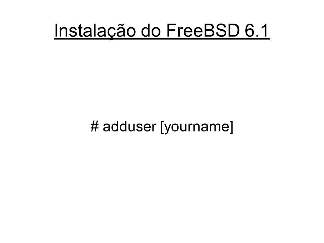 Instalação do FreeBSD 6.1 # adduser [yourname]