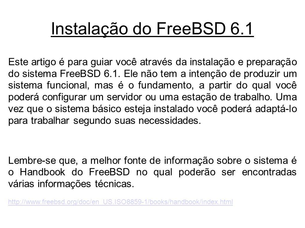 Instalação do FreeBSD 6.1 Este artigo é para guiar você através da instalação e preparação do sistema FreeBSD 6.1.