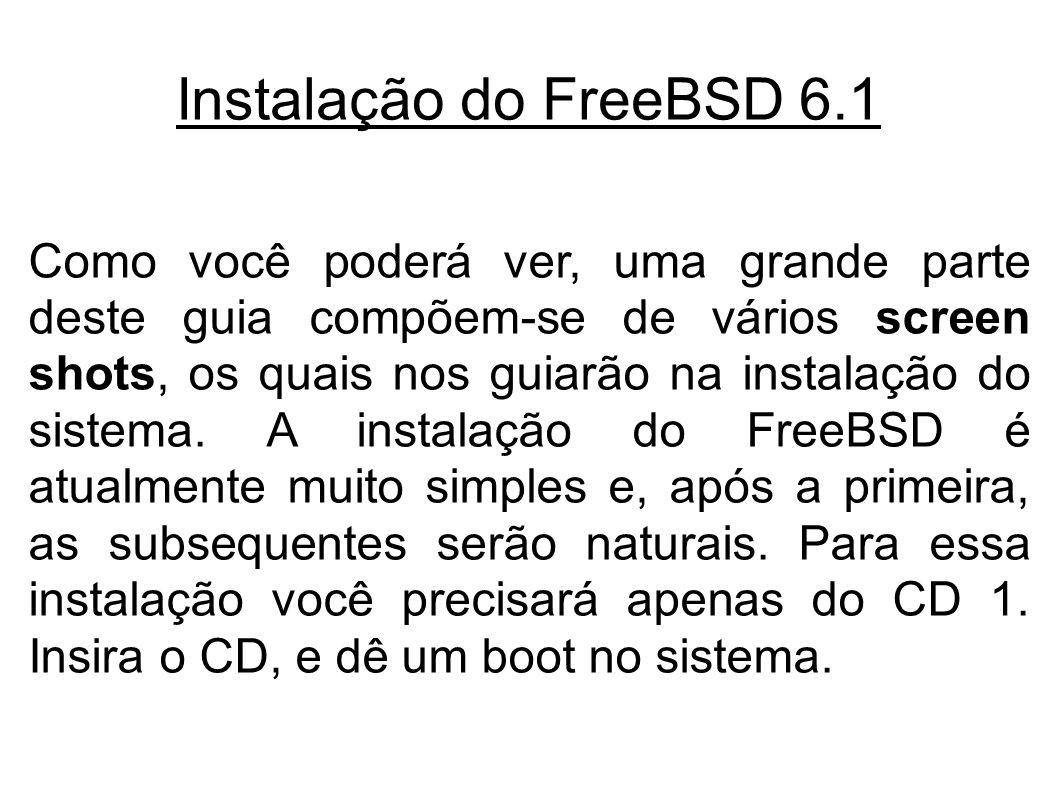 Instalação do FreeBSD 6.1 Como você poderá ver, uma grande parte deste guia compõem-se de vários screen shots, os quais nos guiarão na instalação do sistema.