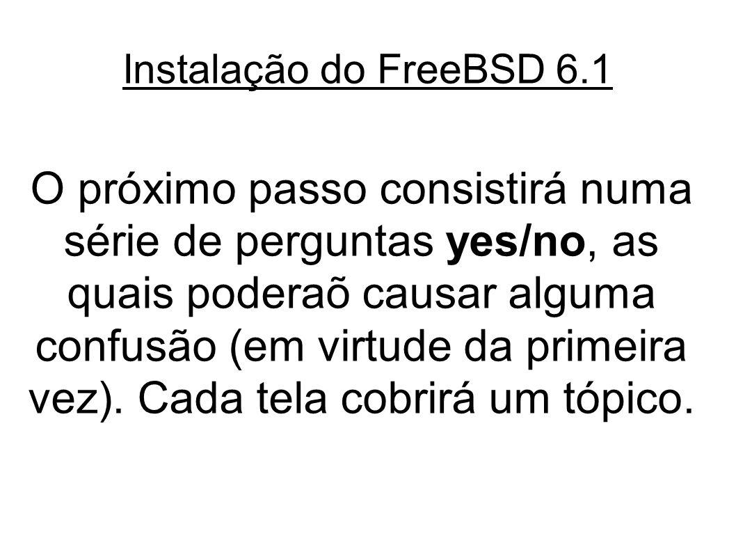 Instalação do FreeBSD 6.1 O próximo passo consistirá numa série de perguntas yes/no, as quais poderaõ causar alguma confusão (em virtude da primeira vez).