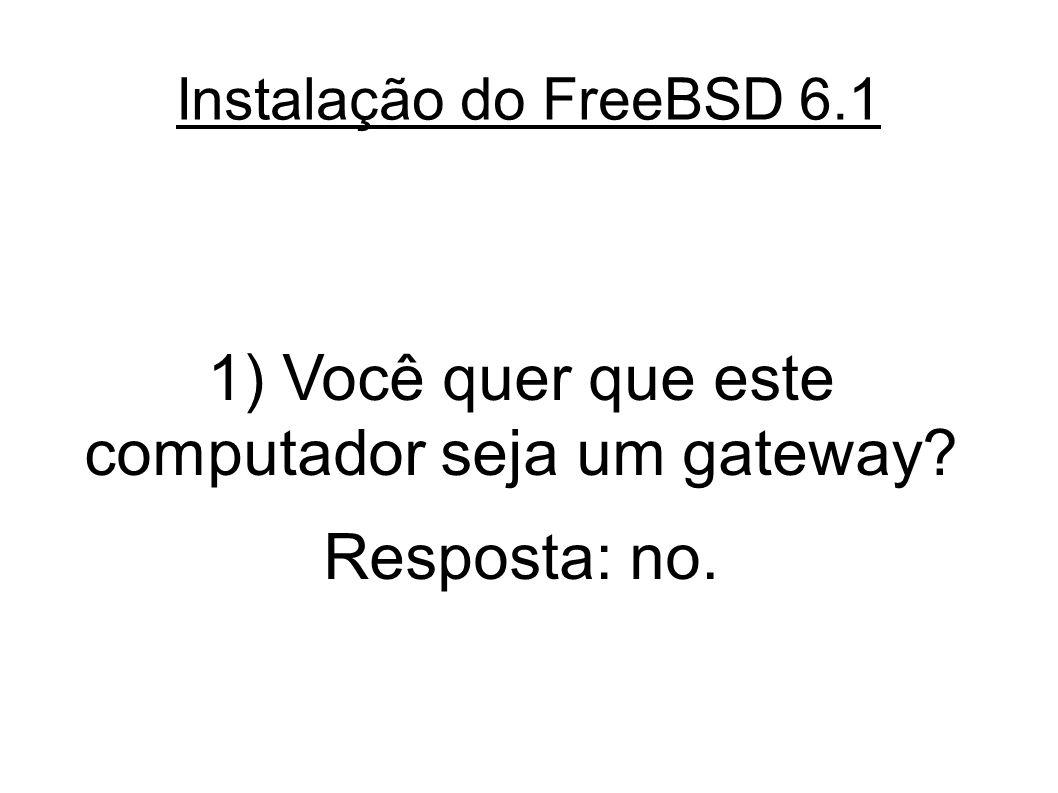 Instalação do FreeBSD 6.1 1) Você quer que este computador seja um gateway? Resposta: no.