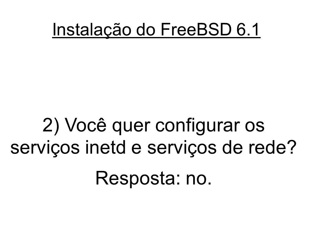 Instalação do FreeBSD 6.1 2) Você quer configurar os serviços inetd e serviços de rede.