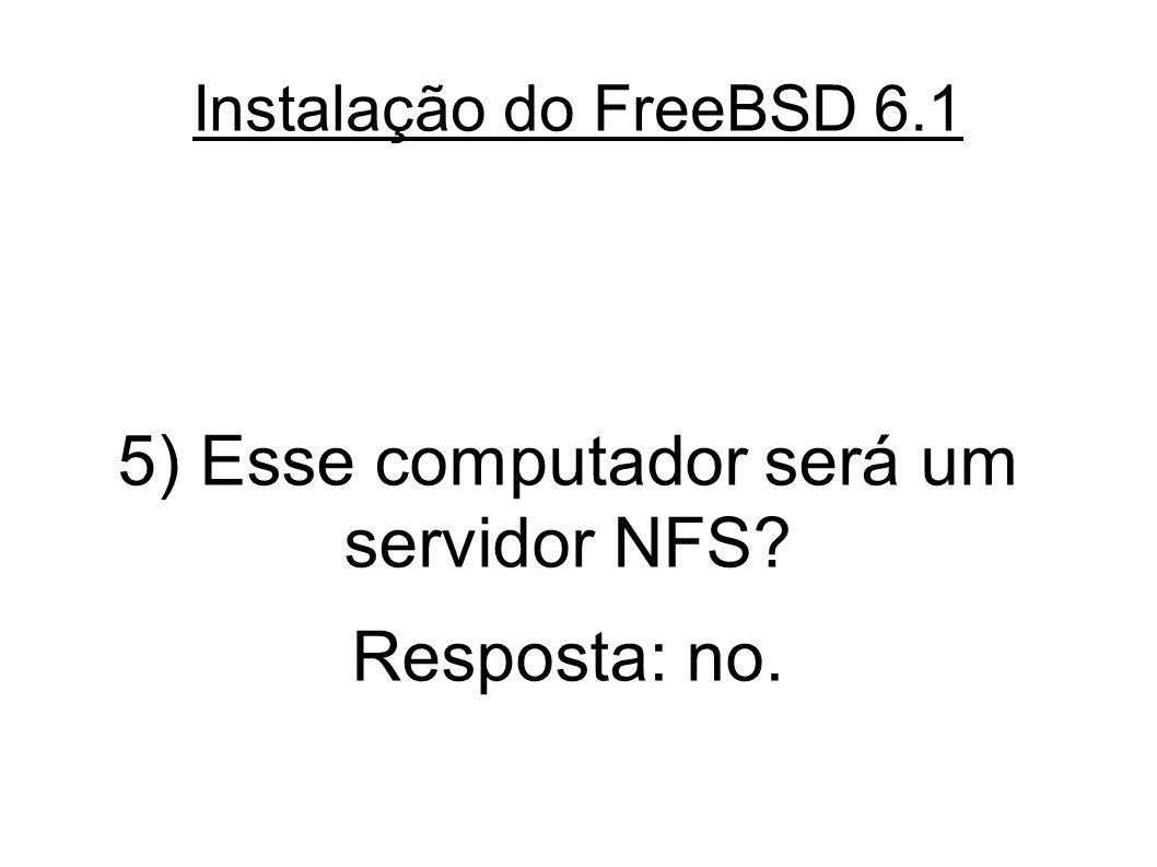 Instalação do FreeBSD 6.1 5) Esse computador será um servidor NFS Resposta: no.