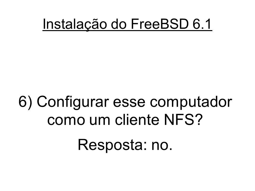 Instalação do FreeBSD 6.1 6) Configurar esse computador como um cliente NFS? Resposta: no.