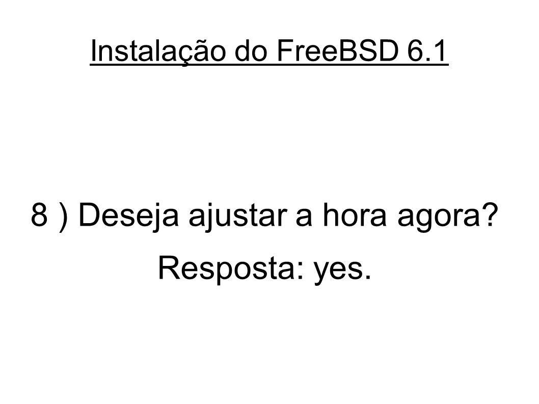 Instalação do FreeBSD 6.1 8 ) Deseja ajustar a hora agora? Resposta: yes.