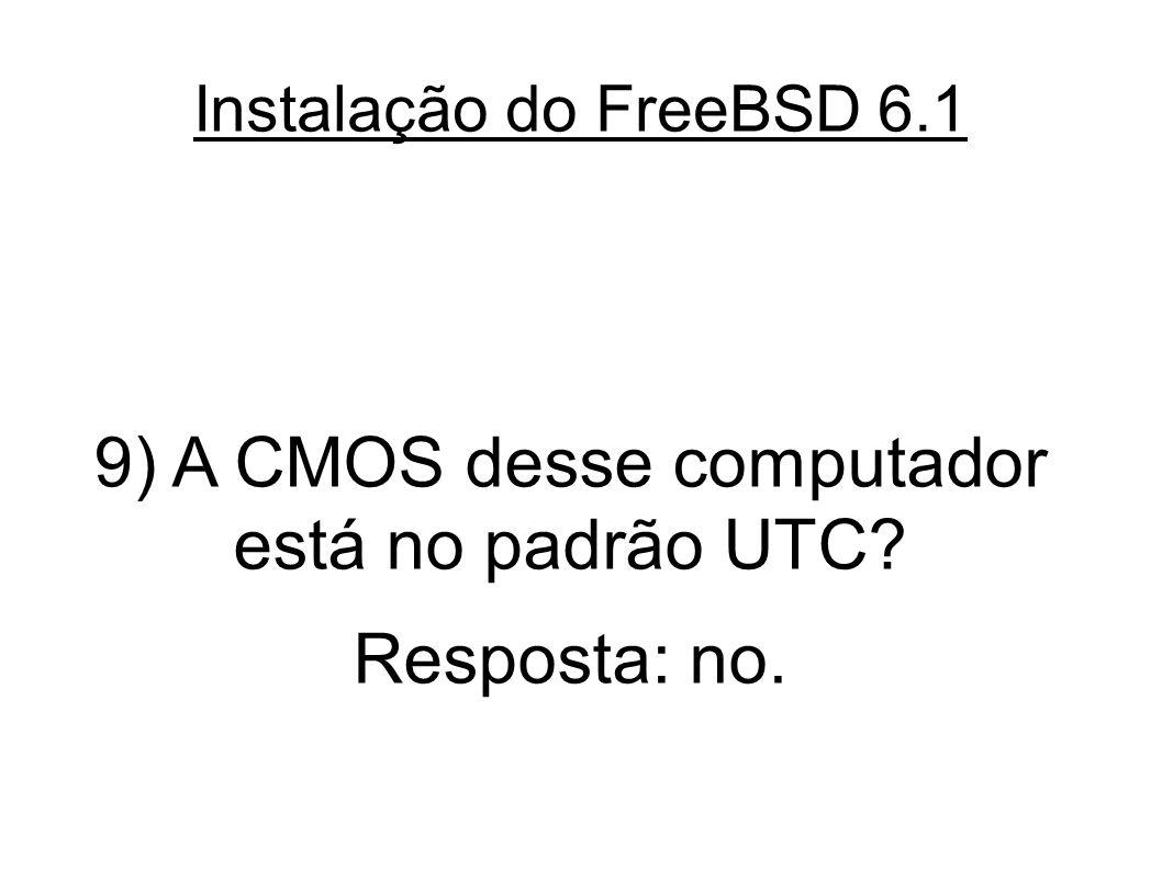 Instalação do FreeBSD 6.1 9) A CMOS desse computador está no padrão UTC? Resposta: no.