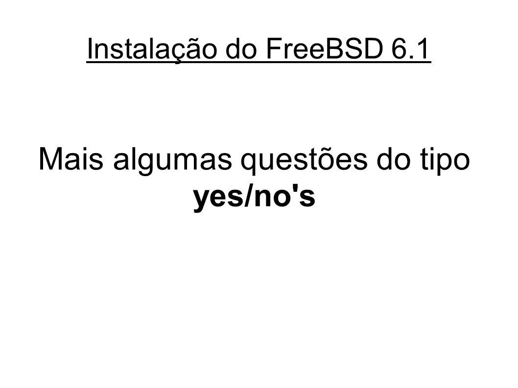 Instalação do FreeBSD 6.1 Mais algumas questões do tipo yes/no s