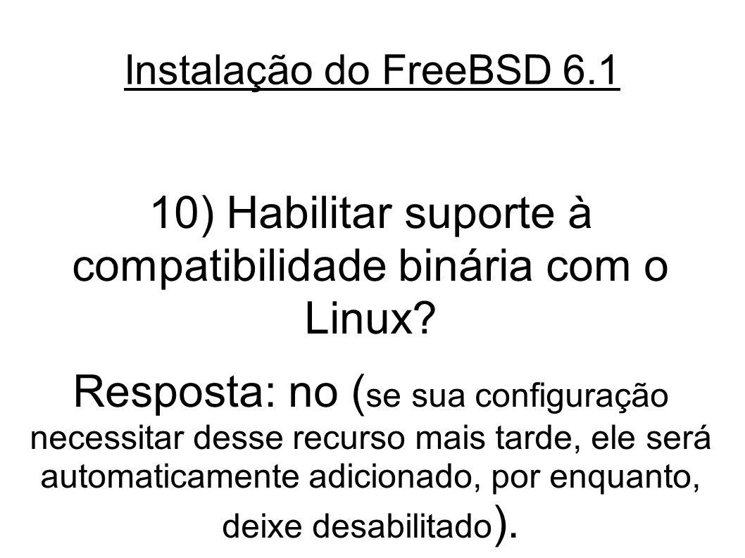 Instalação do FreeBSD 6.1 10) Habilitar suporte à compatibilidade binária com o Linux.
