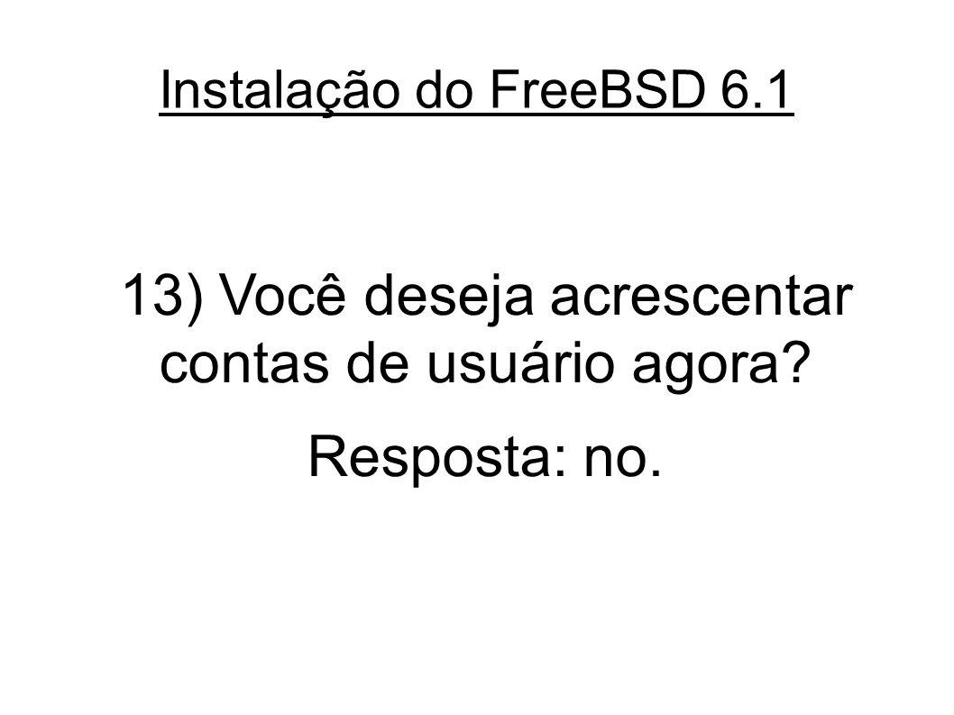 Instalação do FreeBSD 6.1 13) Você deseja acrescentar contas de usuário agora? Resposta: no.