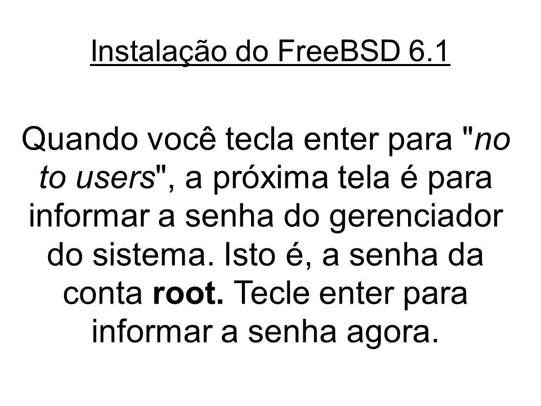 Instalação do FreeBSD 6.1 Quando você tecla enter para no to users , a próxima tela é para informar a senha do gerenciador do sistema.