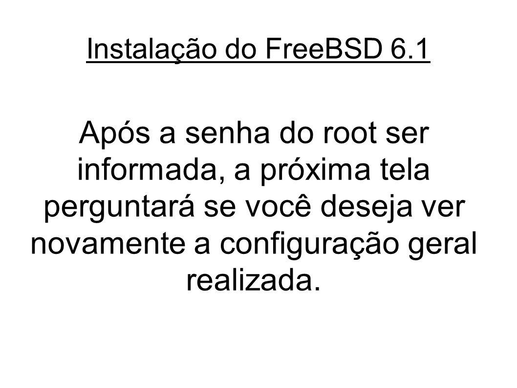 Instalação do FreeBSD 6.1 Após a senha do root ser informada, a próxima tela perguntará se você deseja ver novamente a configuração geral realizada.