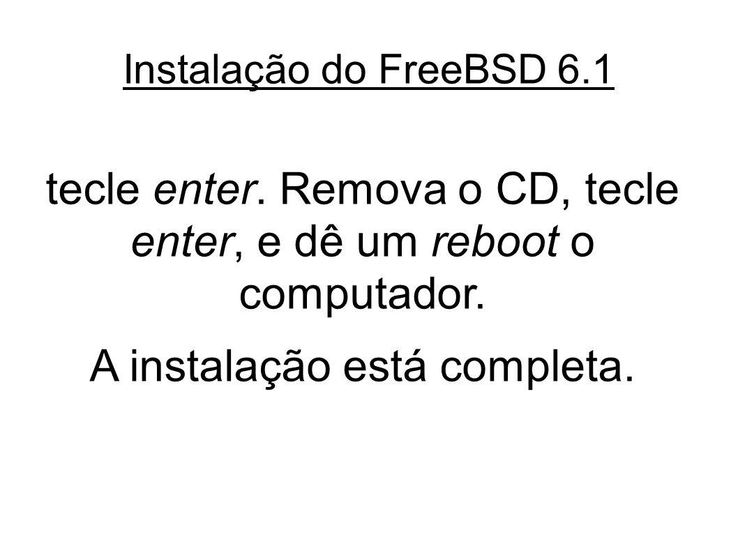 Instalação do FreeBSD 6.1 tecle enter. Remova o CD, tecle enter, e dê um reboot o computador.