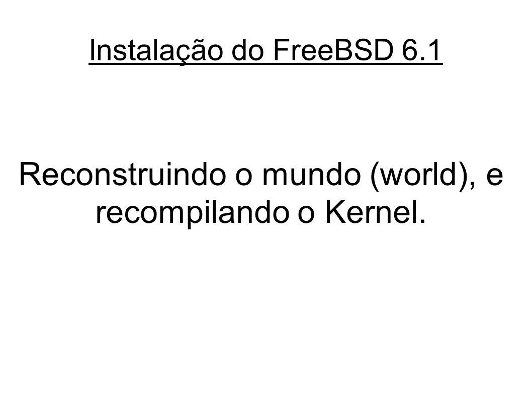 Instalação do FreeBSD 6.1 Reconstruindo o mundo (world), e recompilando o Kernel.